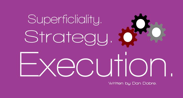 Superficiality. Strategy. Execution.